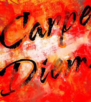 carpe diem. seize the day